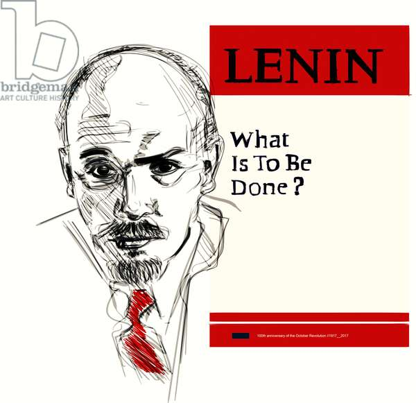 Vladimir Lenin, What is to be done (100th anniversary of the October revolution)