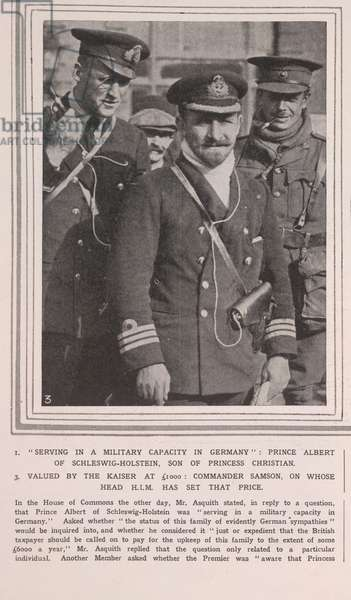 """""""Serving in a military capacity in Germany"""": Prince Albert of Schleswig-Holstein, son of Princess Christian"""".  Prince Albert, Duke of Schleswig-Holstein (Albert John Charles Frederick Arthur George; 26 February 1869 - 27 April 1931), grandson of Queen Victoria.  During World War I he was excused from service against the British by the German Emperor, and spent the war in Berlin on the staff of the Governor of the city."""
