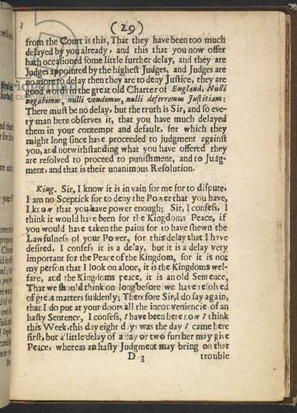 The Trial of Charles I. Following his defeat in the English Civil Wars, King Charles I was placed on trial by Parliament in January 1649 for levying war against his own people. This publication, which originally came out in instalments during the trial, is one of the best contemporary accounts of the proceedings. Charles had refused to acknowledge the authority of what he regarded as a revolutionary tribunal, and he called repeatedly for an adjournment. In contrast, the Lord President of the court, John Bradshaw (d. 1659), cited the 'good words in the great old Charter of England' against what he claimed were the King's attempts to delay justice. 'There must be no delay' proclaimed Bradshaw, 'but the truth is Sir, and so every man here observes it, that you have much delayed the judges in your contempt and default'. Charles was sentenced to death, and was beheaded at Whitehall on 30 January 1649