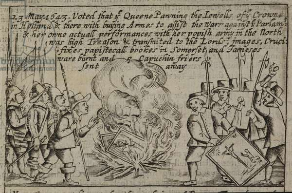 23 May. 1643. Voted that the Queene Pawning the Iewells of the Crowne in Holland & there with buying Armes to assist the Warr against the Parlamt & her owne actuall performances with her popish army in the North was high Treason & transmited to the Lords▪ images, Cruci∣fixes papistorall bookes in Somerset and Jameses ware burnt and Caphuchin friers sent away. Religious items being burnt, during the English Civil War.