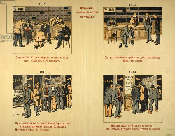 """Vzdorozhanie muzhskoĭ obuvi v Sovdepii (Series of four drawings [colour], accompanied by text. Picture 1 is labelled '1915'. It depicts a number of well-dressed men trying on shoes. There is plenty of stock and plenty of busy assistants. A sign reads '14 roubles a pair'. The text reads: """"The purchaser took a long time choosing the style and quality - there was something to choose from."""" Picture 2 is labelled '1917'. It depicts one man trying on a pair of shoes. There is less stock and the assistants are standing around or reading the paper. A sign reads '75 roubles a pair'. The text reads: """"During the days of the Revolution you had to be content with whatever they gave you."""" Picture 3 is labelled '1918'. It depicts a queue outside the shop and a Red Army soldier is guarding the door. A sign reads '500 roubles a pair, distributed according to the rationing system'. The text reads: """"Under the Bolsheviks, only Comissars and Communists parade in new boots, the populace waits in line."""" Picture 4 is labelled '1919'. It depicts the door to the shop locked and bolted while ragged men stand around outside barefoot. A sign reads: 'There are no boots and there won't be any'. The text reads: """"Fewer cares - Fewer worries! In a free country you can go about barefoot."""""""