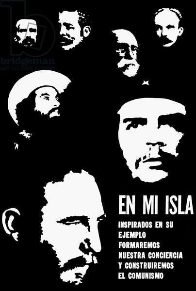 CUBA: PROPAGANDA, c.1966 'On my island, inspired by your example we shall shape our conscience and build communism.' Poster, c.1966, featuring national heroes, including Fidel Castro and Ernesto 'Che' Guevara.