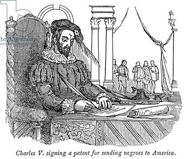 CHARLES V (1500-1558) Holy Roman Emperor (1519-1556) and King of Spain as Charles I (1516-1556). Charles signing a patent in 1517 for the annual export of four thousand slaves from Portuguese settlements on the African coast to Hispaniola. Wood engraving, American, 19th century.