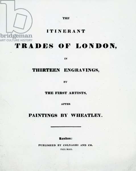 Title page 'The Itinerant Trades of London' in Thirteen engravings by the First Artists after Paintings by Francis Wheatley, Published by Colnaghi and Co. Pall Mal, 1794 (engraving)